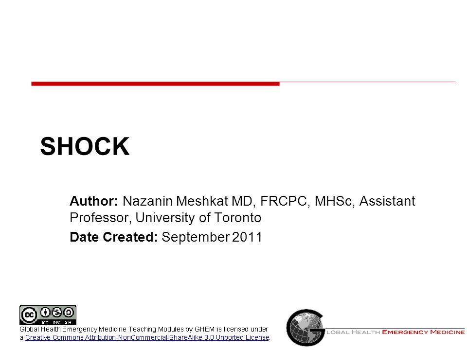 SHOCK Author: Nazanin Meshkat MD, FRCPC, MHSc, Assistant Professor, University of Toronto Date Created: September 2011