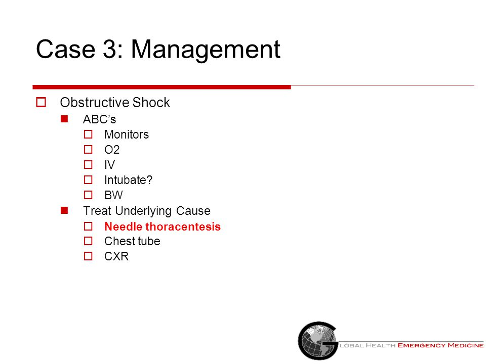 Case 3: Management  Obstructive Shock ABC's  Monitors  O2  IV  Intubate?  BW Treat Underlying Cause  Needle thoracentesis  Chest tube  CXR