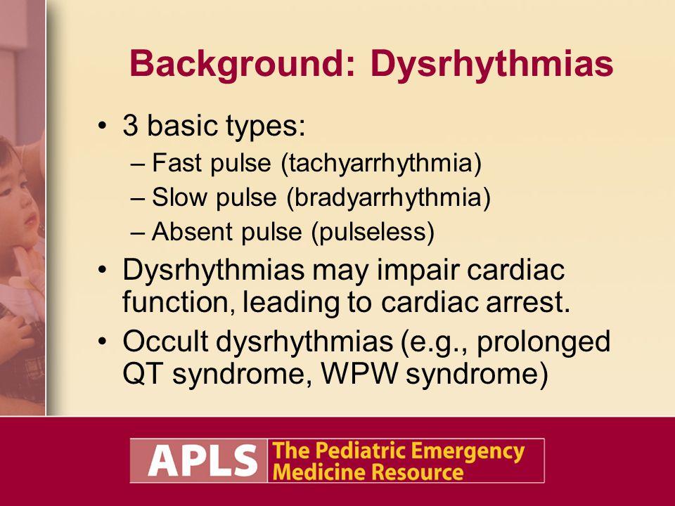 Background: Dysrhythmias 3 basic types: –Fast pulse (tachyarrhythmia) –Slow pulse (bradyarrhythmia) –Absent pulse (pulseless) Dysrhythmias may impair