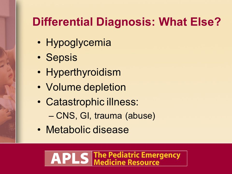 Differential Diagnosis: What Else? Hypoglycemia Sepsis Hyperthyroidism Volume depletion Catastrophic illness: –CNS, GI, trauma (abuse) Metabolic disea
