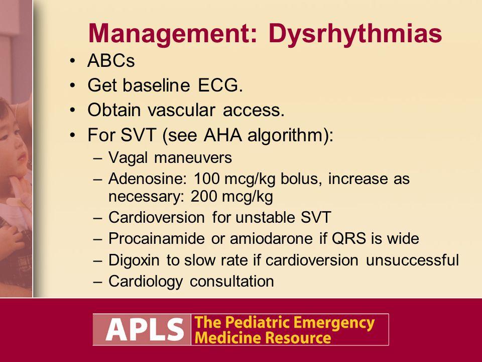 Management: Dysrhythmias ABCs Get baseline ECG. Obtain vascular access. For SVT (see AHA algorithm): –Vagal maneuvers –Adenosine: 100 mcg/kg bolus, in