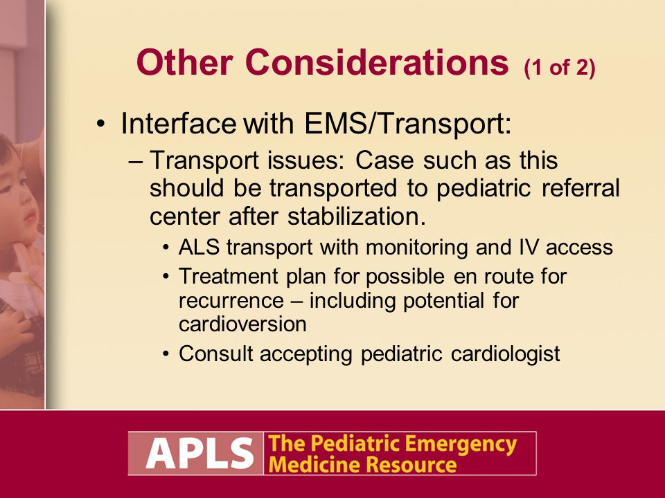 Other Considerations (1 of 2) Interface with EMS/Transport: –Transport issues: Case such as this should be transported to pediatric referral center af