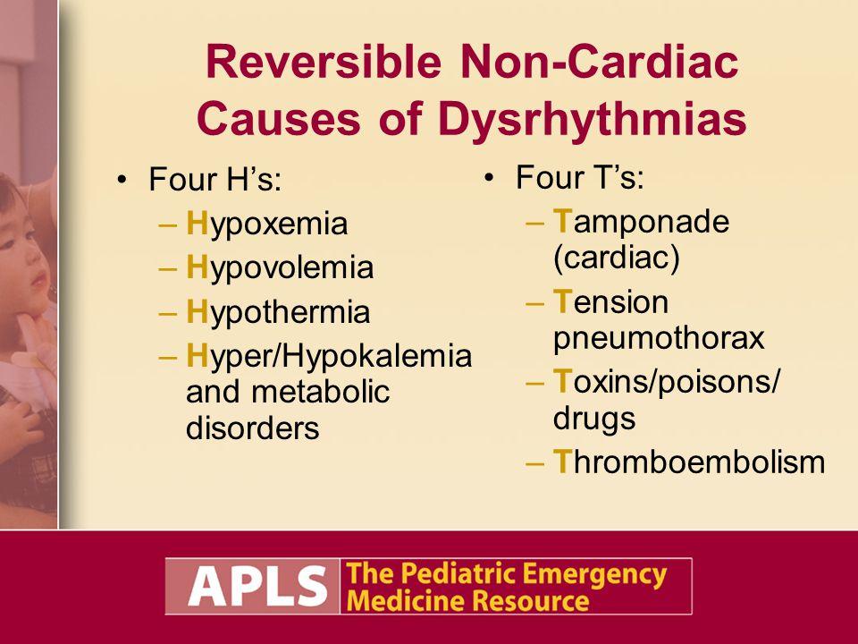 Reversible Non-Cardiac Causes of Dysrhythmias Four H's: –Hypoxemia –Hypovolemia –Hypothermia –Hyper/Hypokalemia and metabolic disorders Four T's: –Tam