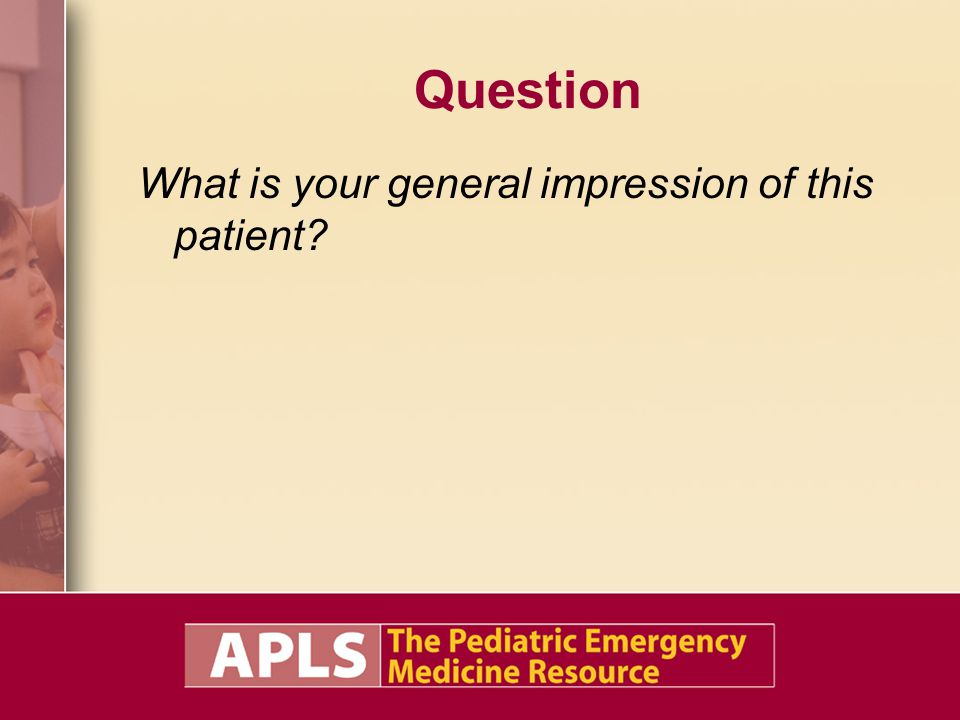 Question What is your general impression of this patient?