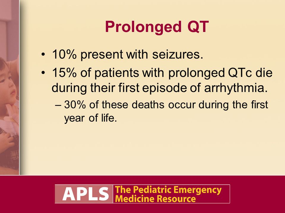 Prolonged QT 10% present with seizures. 15% of patients with prolonged QTc die during their first episode of arrhythmia. –30% of these deaths occur du