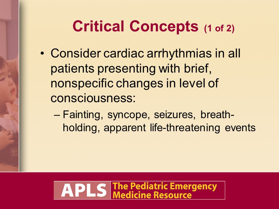 Critical Concepts (1 of 2) Consider cardiac arrhythmias in all patients presenting with brief, nonspecific changes in level of consciousness: –Faintin