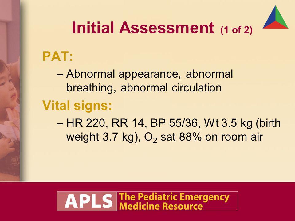 Initial Assessment (1 of 2) PAT: –Abnormal appearance, abnormal breathing, abnormal circulation Vital signs: –HR 220, RR 14, BP 55/36, Wt 3.5 kg (birt