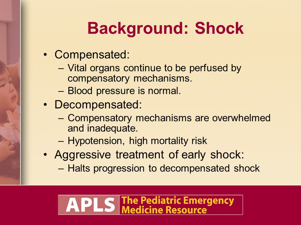 Background: Shock Compensated: –Vital organs continue to be perfused by compensatory mechanisms. –Blood pressure is normal. Decompensated: –Compensato