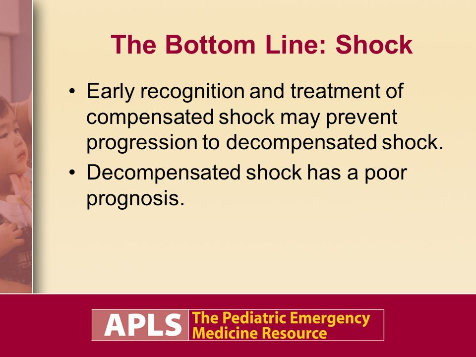 The Bottom Line: Shock Early recognition and treatment of compensated shock may prevent progression to decompensated shock. Decompensated shock has a