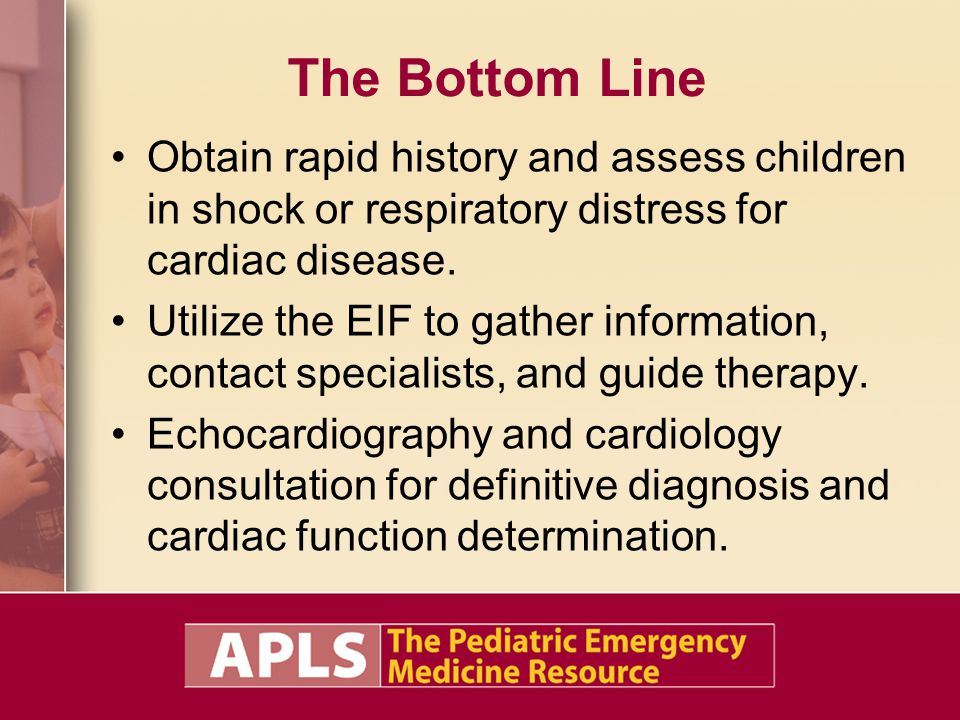 The Bottom Line Obtain rapid history and assess children in shock or respiratory distress for cardiac disease. Utilize the EIF to gather information,