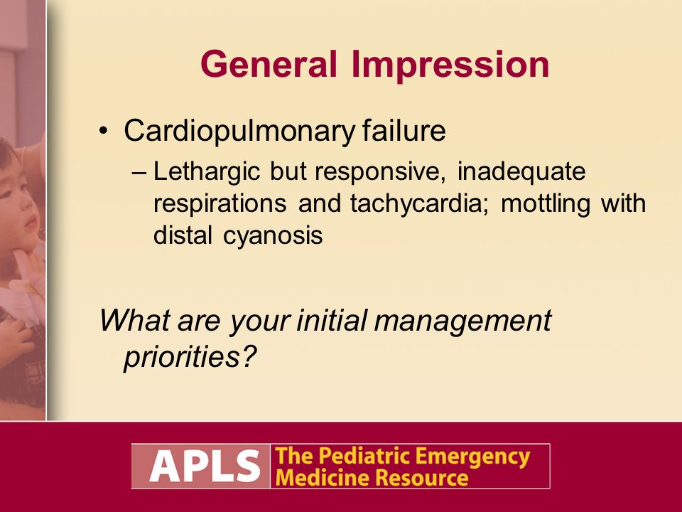 General Impression Cardiopulmonary failure –Lethargic but responsive, inadequate respirations and tachycardia; mottling with distal cyanosis What are