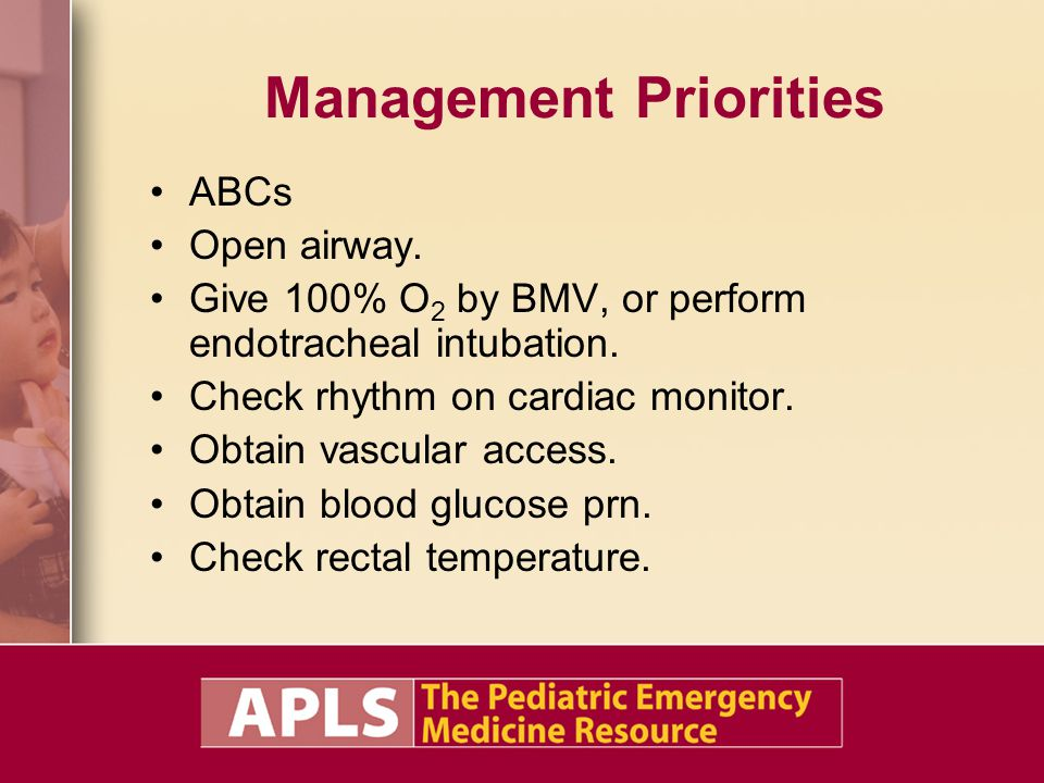 Management Priorities ABCs Open airway. Give 100% O 2 by BMV, or perform endotracheal intubation. Check rhythm on cardiac monitor. Obtain vascular acc