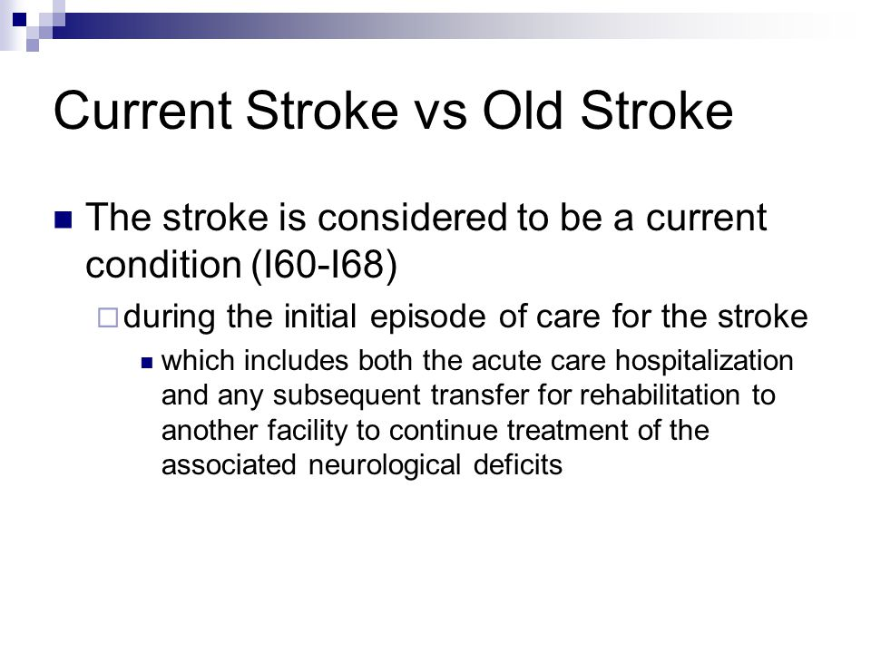 Current Stroke vs Old Stroke The stroke is considered to be a current condition (I60-I68)  during the initial episode of care for the stroke which includes both the acute care hospitalization and any subsequent transfer for rehabilitation to another facility to continue treatment of the associated neurological deficits