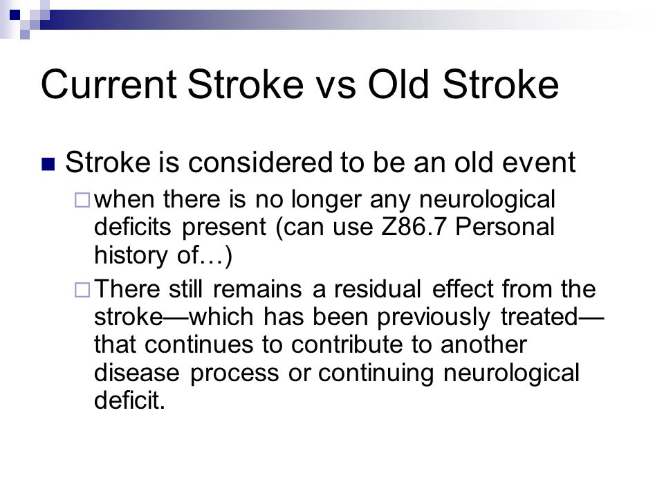 Current Stroke vs Old Stroke Stroke is considered to be an old event  when there is no longer any neurological deficits present (can use Z86.7 Personal history of…)  There still remains a residual effect from the stroke—which has been previously treated— that continues to contribute to another disease process or continuing neurological deficit.