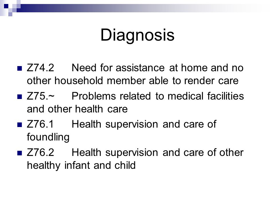 Diagnosis Z74.2Need for assistance at home and no other household member able to render care Z75.~Problems related to medical facilities and other health care Z76.1Health supervision and care of foundling Z76.2Health supervision and care of other healthy infant and child