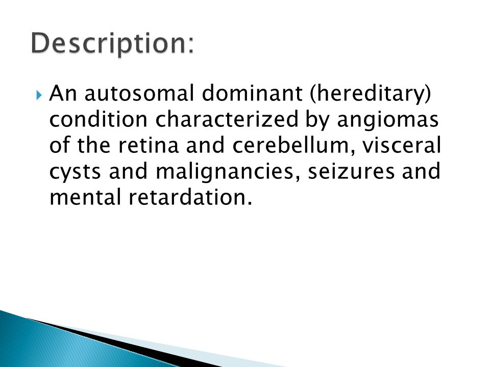  An autosomal dominant (hereditary) condition characterized by angiomas of the retina and cerebellum, visceral cysts and malignancies, seizures and m