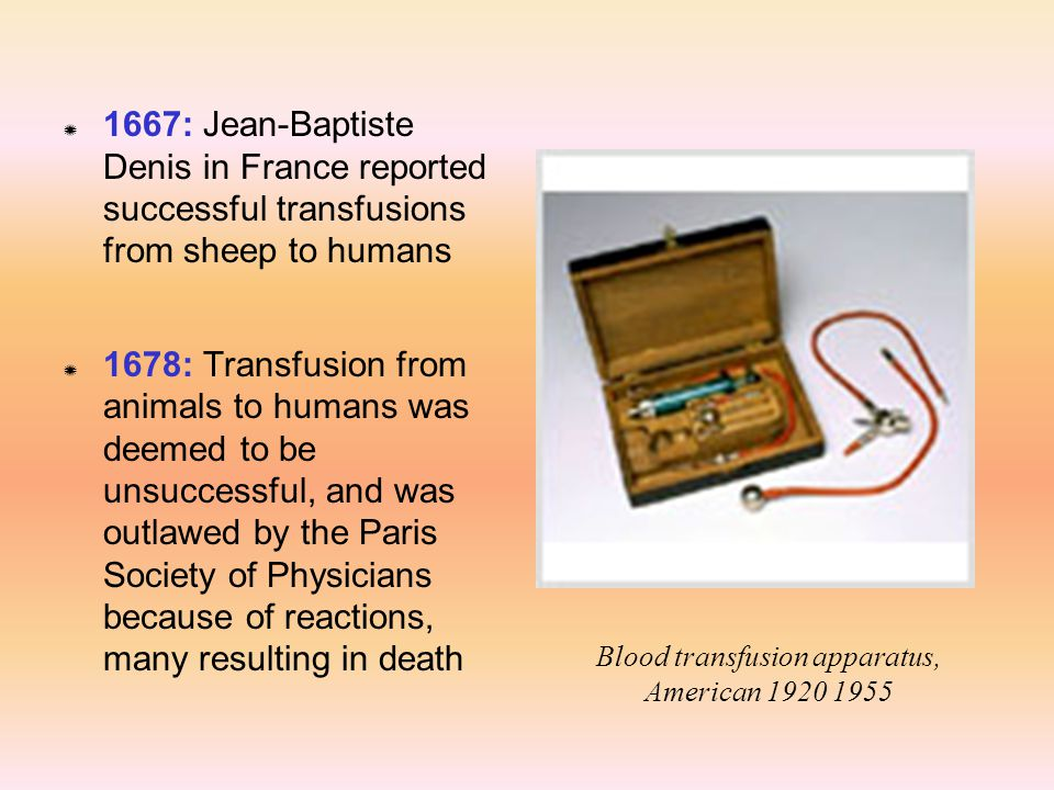 Z 1667: Jean-Baptiste Denis in France reported successful transfusions from sheep to humans Z 1678: Transfusion from animals to humans was deemed to b
