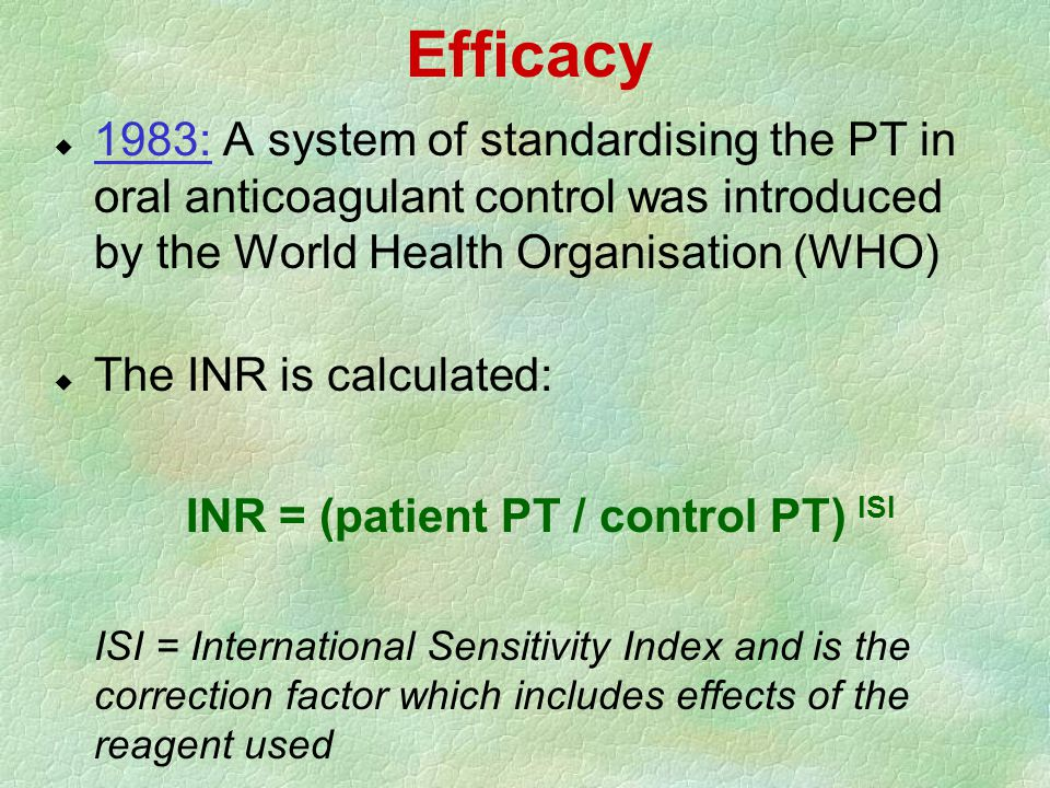 Efficacy  1983: A system of standardising the PT in oral anticoagulant control was introduced by the World Health Organisation (WHO) u The INR is cal