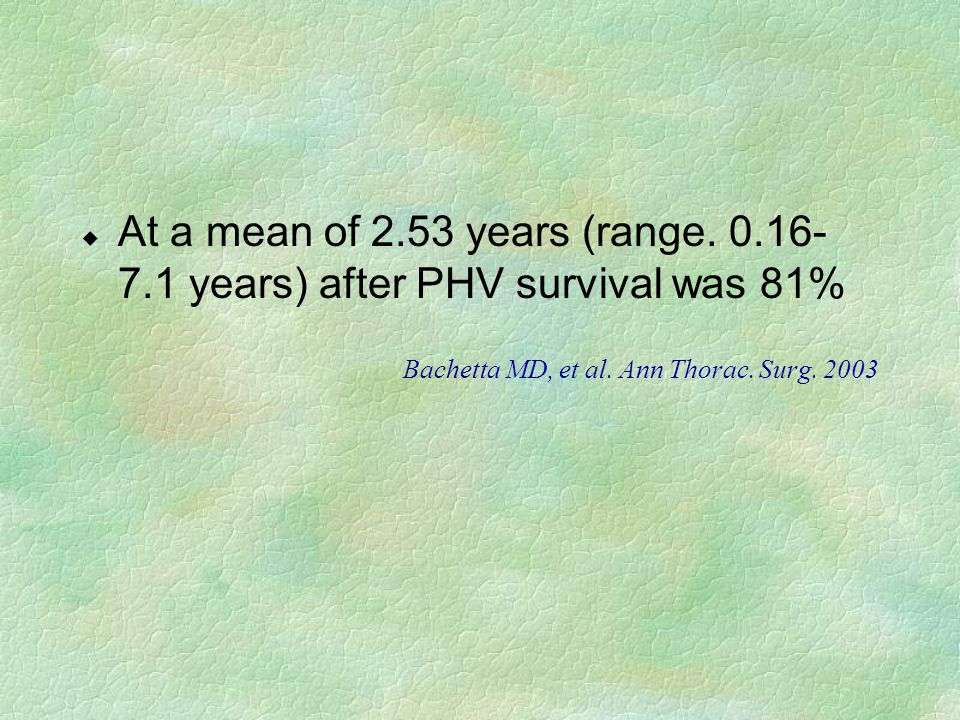 u At a mean of 2.53 years (range. 0.16- 7.1 years) after PHV survival was 81% Bachetta MD, et al. Ann Thorac. Surg. 2003