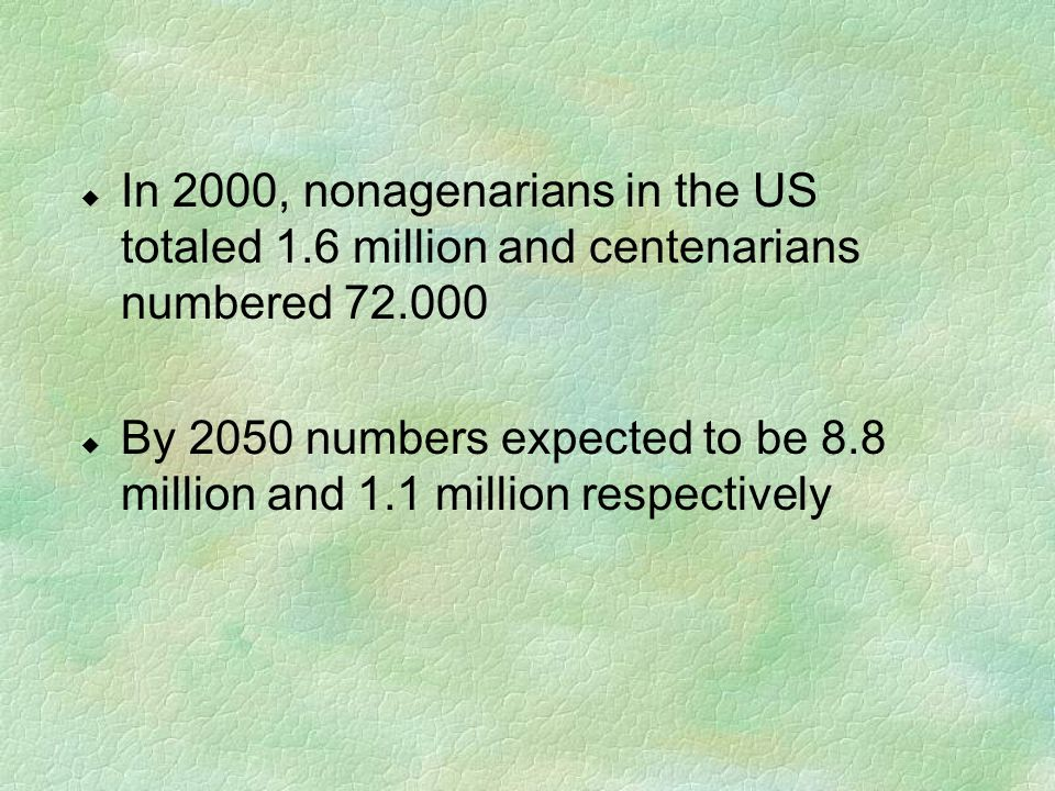 u In 2000, nonagenarians in the US totaled 1.6 million and centenarians numbered 72.000 u By 2050 numbers expected to be 8.8 million and 1.1 million r