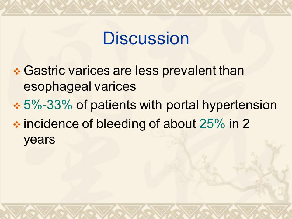 Discussion  Gastric varices are less prevalent than esophageal varices  5%-33% of patients with portal hypertension  incidence of bleeding of about 25% in 2 years