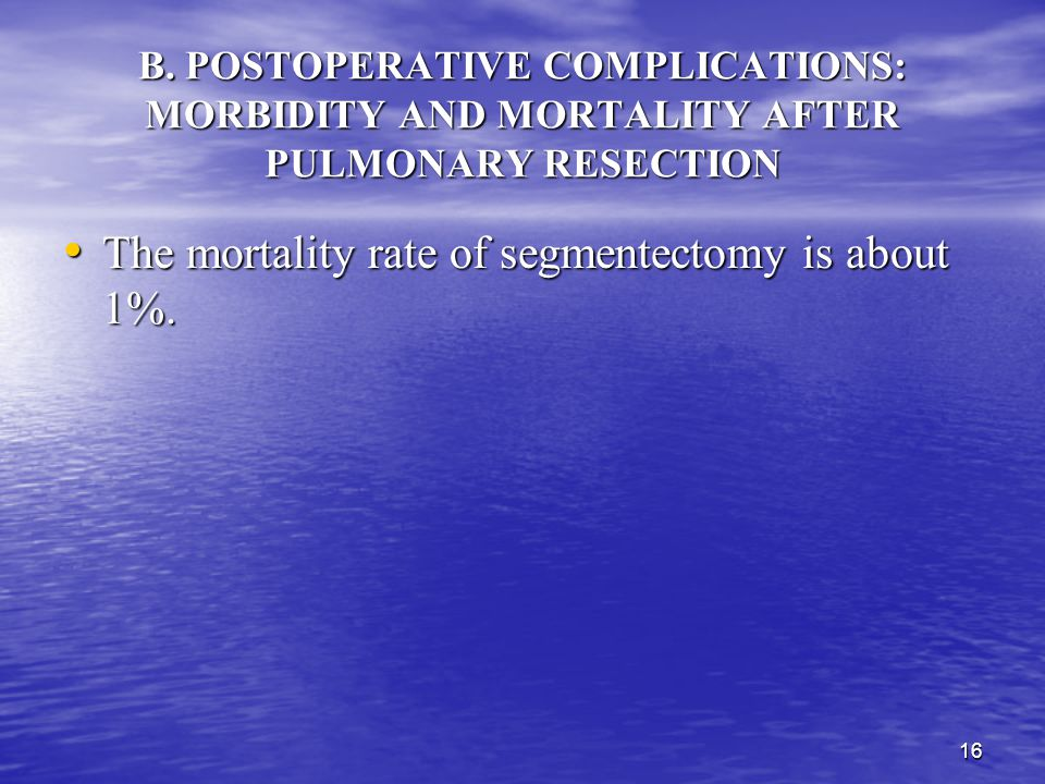 15 B. POSTOPERATIVE COMPLICATIONS: MORBIDITY AND MORTALITY AFTER PULMONARY RESECTION The major causes mortality of lobectomy are septic complications