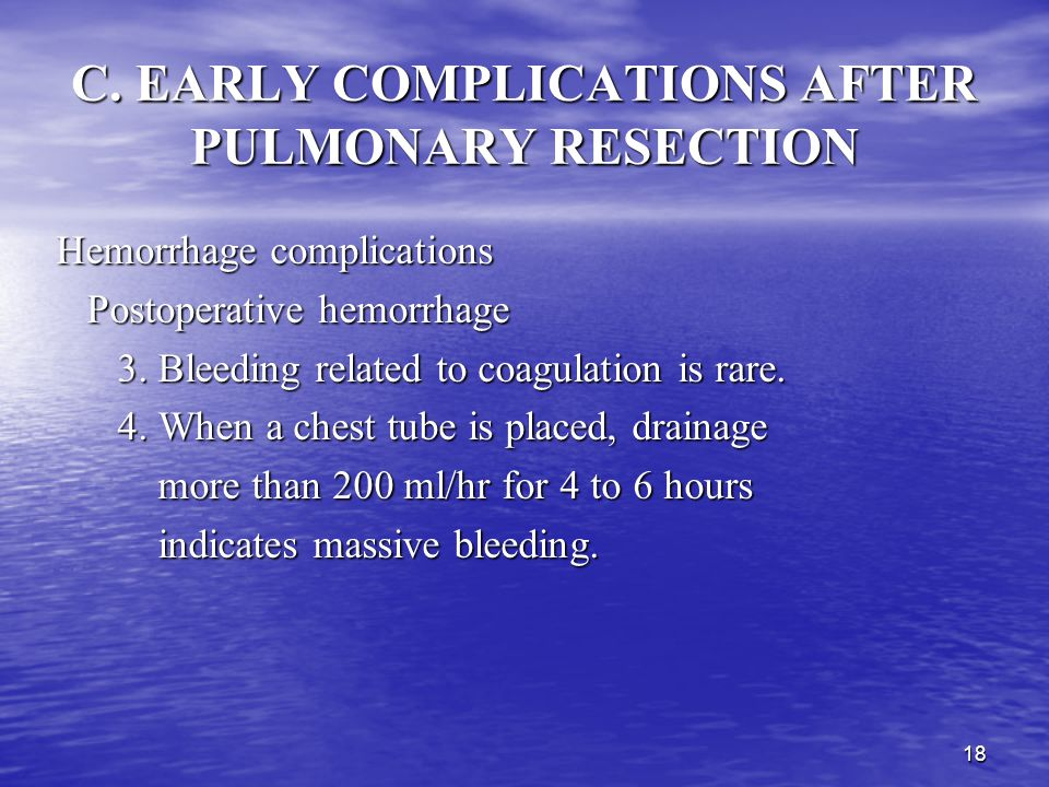 17 C. EARLY COMPLICATIONS AFTER PULMONARY RESECTION Hemorrhage complications Postoperative hemorrhage Postoperative hemorrhage 1. It is the result of