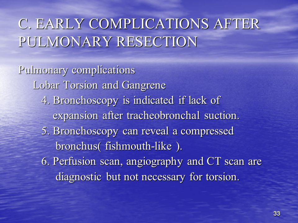 32 C. EARLY COMPLICATIONS AFTER PULMONARY RESECTION Pulmonary complications Lobar Torsion and Gangrene Lobar Torsion and Gangrene 1. Torsion is more c