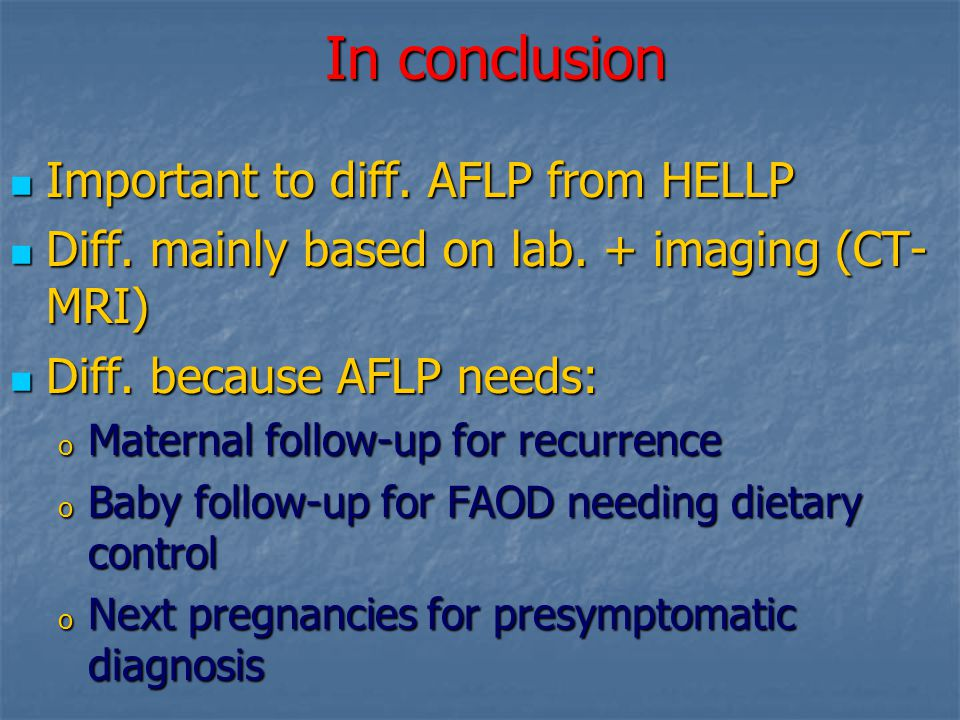 In conclusion Important to diff. AFLP from HELLP Important to diff. AFLP from HELLP Diff. mainly based on lab. + imaging (CT- MRI) Diff. mainly based