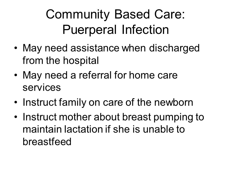 Community Based Care: Puerperal Infection May need assistance when discharged from the hospital May need a referral for home care services Instruct family on care of the newborn Instruct mother about breast pumping to maintain lactation if she is unable to breastfeed