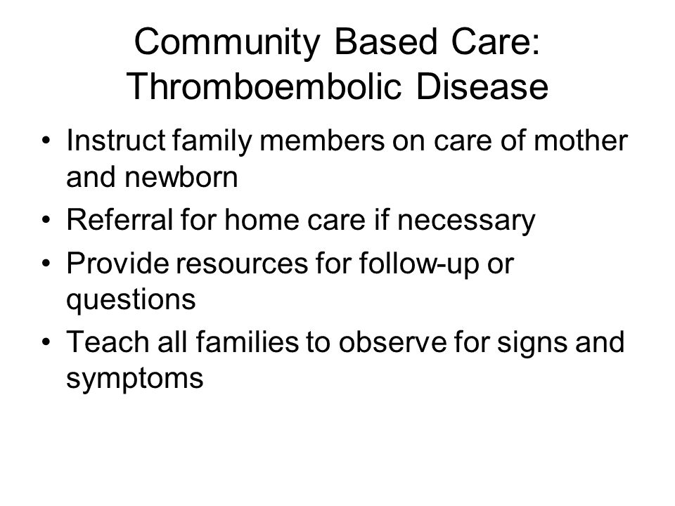 Community Based Care: Thromboembolic Disease Instruct family members on care of mother and newborn Referral for home care if necessary Provide resourc