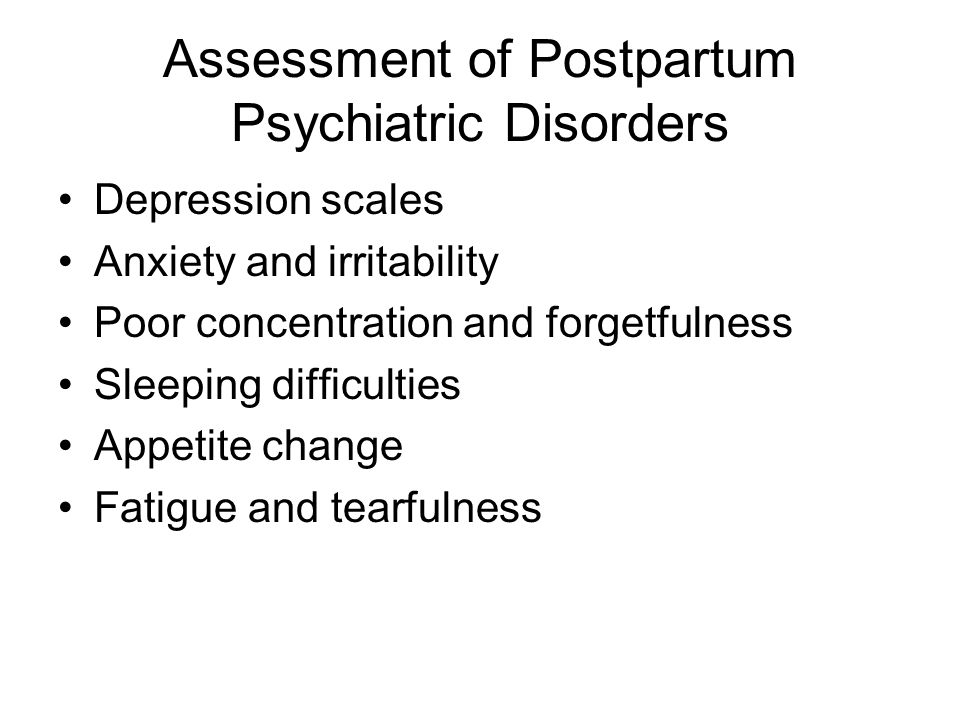 Assessment of Postpartum Psychiatric Disorders Depression scales Anxiety and irritability Poor concentration and forgetfulness Sleeping difficulties Appetite change Fatigue and tearfulness