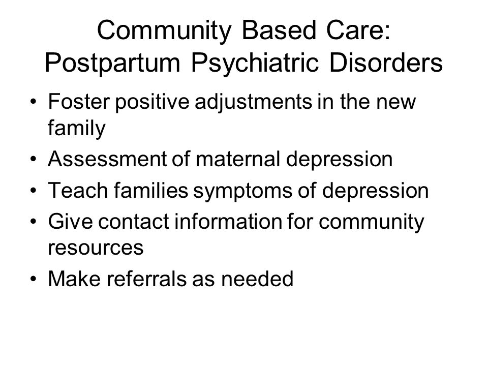 Community Based Care: Postpartum Psychiatric Disorders Foster positive adjustments in the new family Assessment of maternal depression Teach families