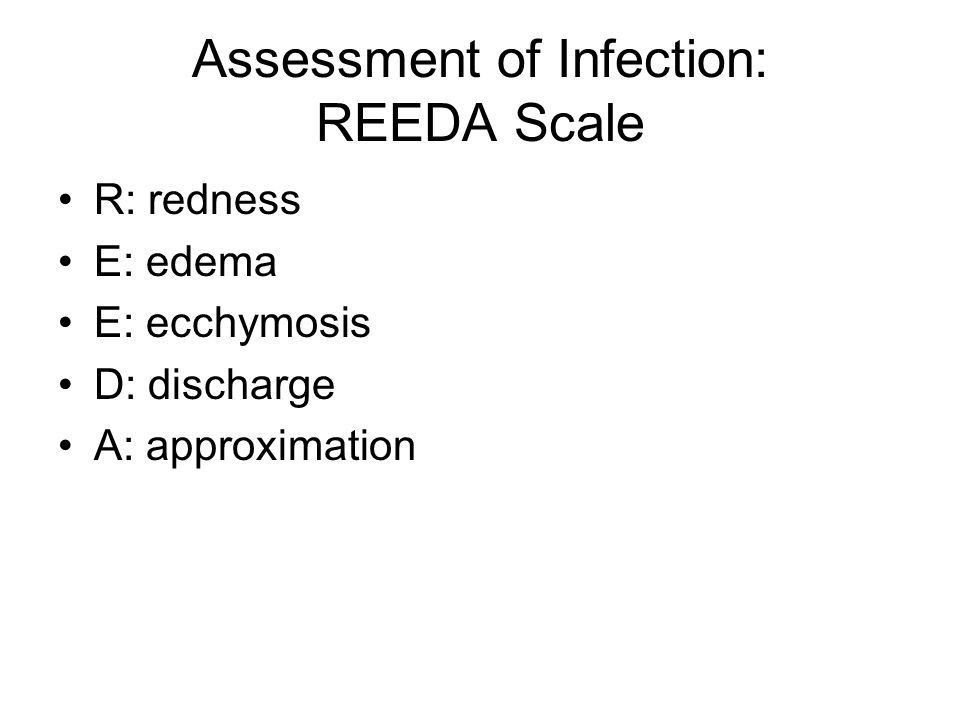 Assessment of Infection: REEDA Scale R: redness E: edema E: ecchymosis D: discharge A: approximation