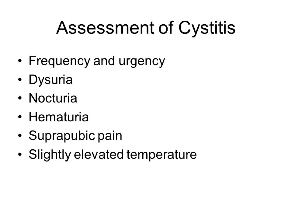 Assessment of Cystitis Frequency and urgency Dysuria Nocturia Hematuria Suprapubic pain Slightly elevated temperature