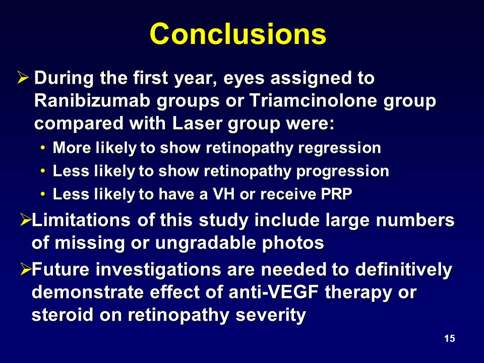 Conclusions  During the first year, eyes assigned to Ranibizumab groups or Triamcinolone group compared with Laser group were: More likely to show retinopathy regressionMore likely to show retinopathy regression Less likely to show retinopathy progressionLess likely to show retinopathy progression Less likely to have a VH or receive PRPLess likely to have a VH or receive PRP  Limitations of this study include large numbers of missing or ungradable photos  Future investigations are needed to definitively demonstrate effect of anti-VEGF therapy or steroid on retinopathy severity 15