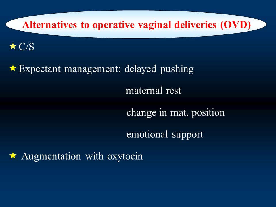 Alternatives to operative vaginal deliveries (OVD)  C/S  Expectant management: delayed pushing maternal rest change in mat.