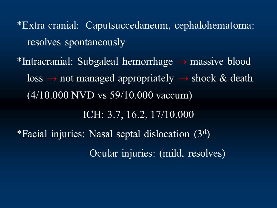 *Extra cranial: Caputsuccedaneum, cephalohematoma: resolves spontaneously *Intracranial: Subgaleal hemorrhage → massive blood loss → not managed appropriately → shock & death (4/10.000 NVD vs 59/10.000 vaccum) ICH: 3.7, 16.2, 17/10.000 *Facial injuries: Nasal septal dislocation (3 d ) Ocular injuries: (mild, resolves)