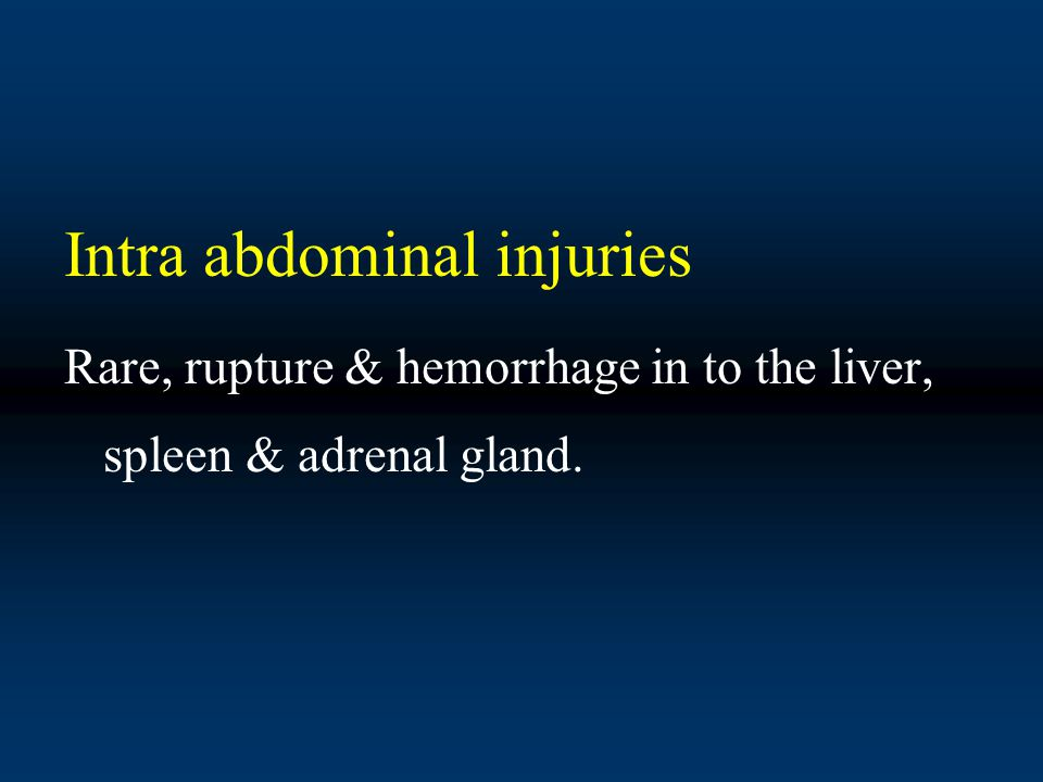Intra abdominal injuries Rare, rupture & hemorrhage in to the liver, spleen & adrenal gland.