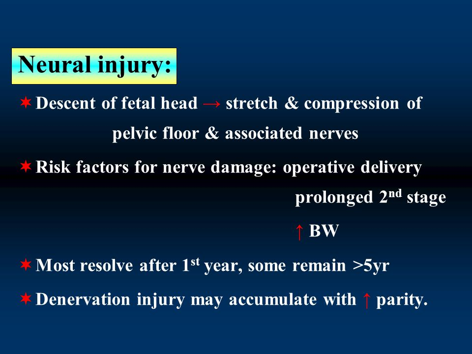Neural injury:  Descent of fetal head → stretch & compression of pelvic floor & associated nerves  Risk factors for nerve damage: operative delivery prolonged 2 nd stage ↑ BW  Most resolve after 1 st year, some remain >5yr  Denervation injury may accumulate with ↑ parity.