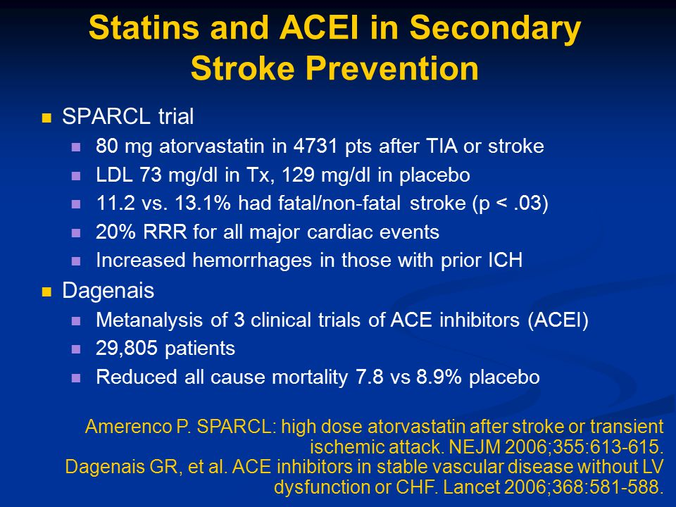 Statins and ACEI in Secondary Stroke Prevention SPARCL trial 80 mg atorvastatin in 4731 pts after TIA or stroke LDL 73 mg/dl in Tx, 129 mg/dl in place