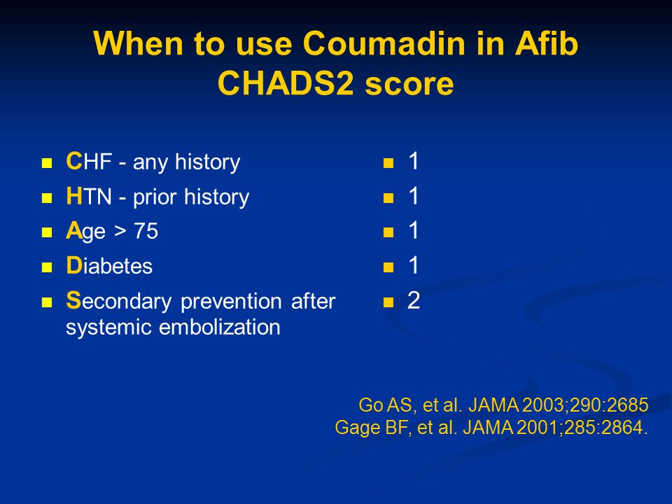 When to use Coumadin in Afib CHADS2 score C HF - any history H TN - prior history A ge > 75 D iabetes S econdary prevention after systemic embolization 1 2 Go AS, et al.