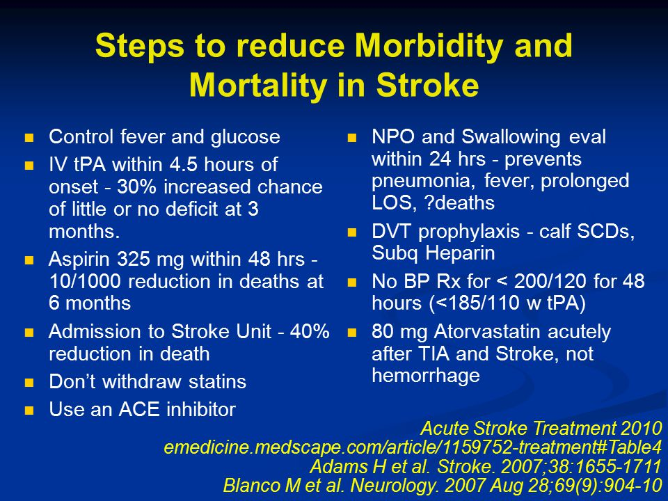 Steps to reduce Morbidity and Mortality in Stroke Control fever and glucose IV tPA within 4.5 hours of onset - 30% increased chance of little or no de