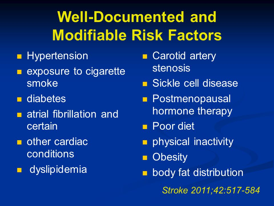 Well-Documented and Modifiable Risk Factors Hypertension exposure to cigarette smoke diabetes atrial fibrillation and certain other cardiac conditions dyslipidemia Carotid artery stenosis Sickle cell disease Postmenopausal hormone therapy Poor diet physical inactivity Obesity body fat distribution Stroke 2011;42:517-584