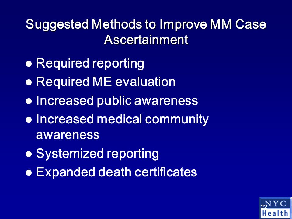 22 Suggested Methods to Improve MM Case Ascertainment Required reporting Required ME evaluation Increased public awareness Increased medical community awareness Systemized reporting Expanded death certificates