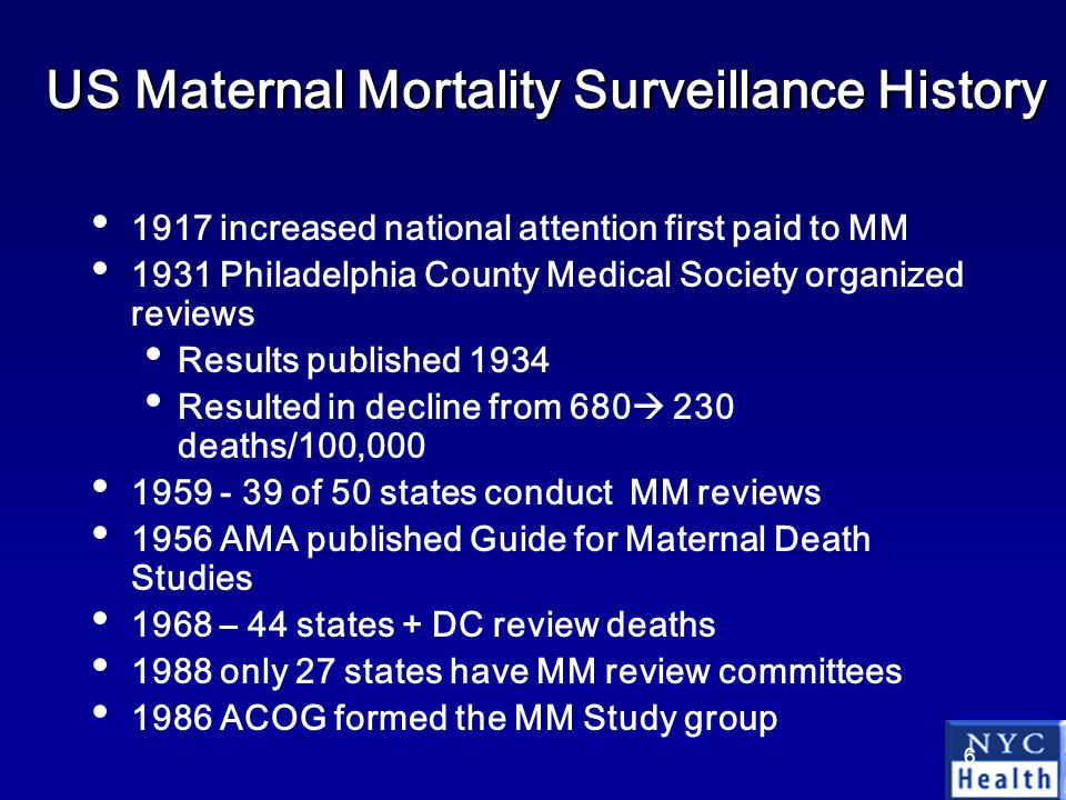 6 US Maternal Mortality Surveillance History 1917 increased national attention first paid to MM 1931 Philadelphia County Medical Society organized reviews Results published 1934 Resulted in decline from 680  230 deaths/100,000 1959 - 39 of 50 states conduct MM reviews 1956 AMA published Guide for Maternal Death Studies 1968 – 44 states + DC review deaths 1988 only 27 states have MM review committees 1986 ACOG formed the MM Study group