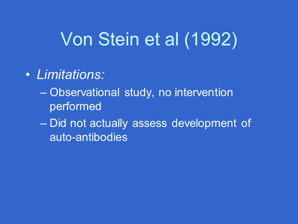 Von Stein et al (1992) Limitations: –Observational study, no intervention performed –Did not actually assess development of auto-antibodies