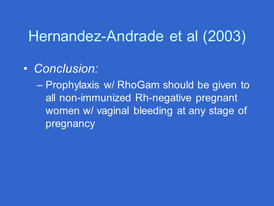 Hernandez-Andrade et al (2003) Conclusion: –Prophylaxis w/ RhoGam should be given to all non-immunized Rh-negative pregnant women w/ vaginal bleeding at any stage of pregnancy
