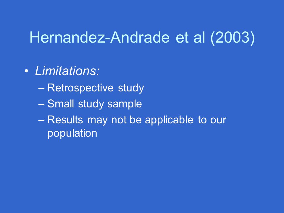 Hernandez-Andrade et al (2003) Limitations: –Retrospective study –Small study sample –Results may not be applicable to our population