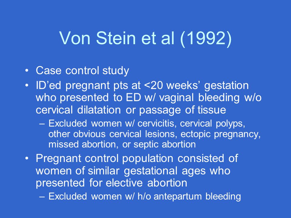 Von Stein et al (1992) Case control study ID'ed pregnant pts at <20 weeks' gestation who presented to ED w/ vaginal bleeding w/o cervical dilatation or passage of tissue –Excluded women w/ cervicitis, cervical polyps, other obvious cervical lesions, ectopic pregnancy, missed abortion, or septic abortion Pregnant control population consisted of women of similar gestational ages who presented for elective abortion –Excluded women w/ h/o antepartum bleeding
